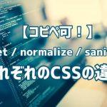 【コピペ可!】リセット/ノーマライズ/サニタイズ それぞれのCSSの効果の違いを解説