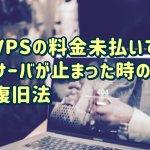 【解決法】VPSが停止してブログが見られなくなったときの解決法